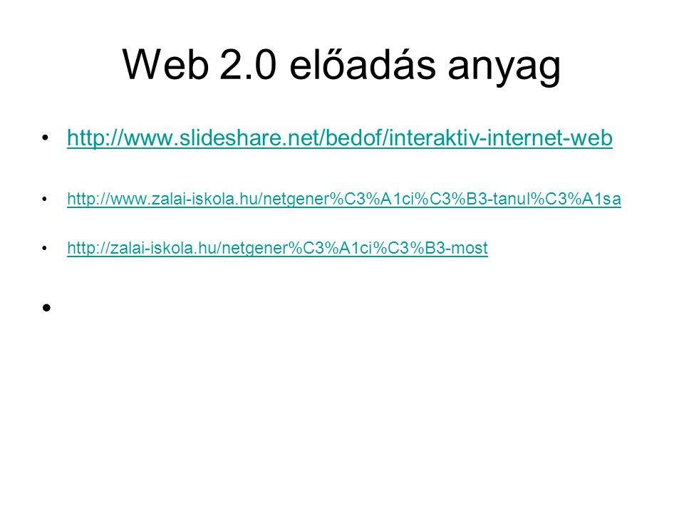 Web 2.0 előadás anyag http://www.slideshare.net/bedof/interaktiv-internet-web. http://www.zalai-iskola.hu/netgener%C3%A1ci%C3%B3-tanul%C3%A1sa.