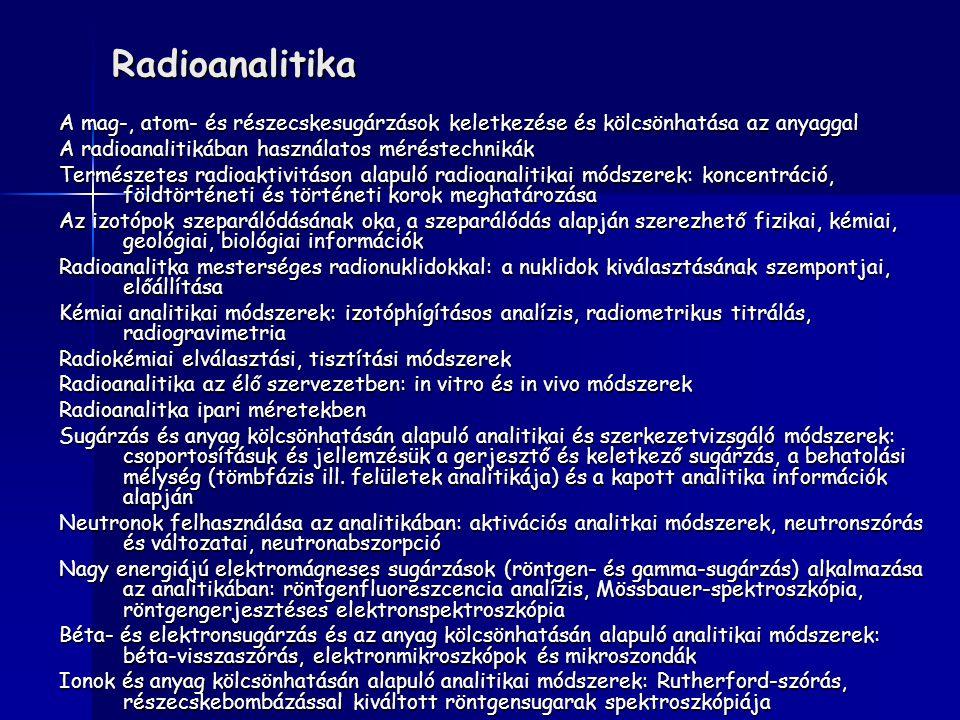 Radioanalitika A mag-, atom- és részecskesugárzások keletkezése és kölcsönhatása az anyaggal. A radioanalitikában használatos méréstechnikák.