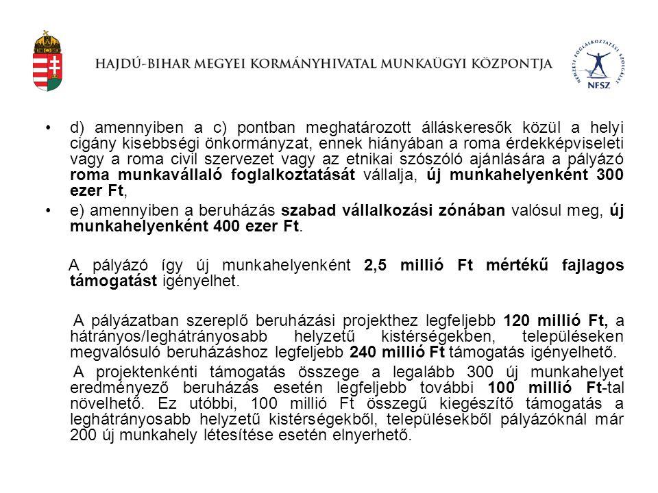 d) amennyiben a c) pontban meghatározott álláskeresők közül a helyi cigány kisebbségi önkormányzat, ennek hiányában a roma érdekképviseleti vagy a roma civil szervezet vagy az etnikai szószóló ajánlására a pályázó roma munkavállaló foglalkoztatását vállalja, új munkahelyenként 300 ezer Ft,