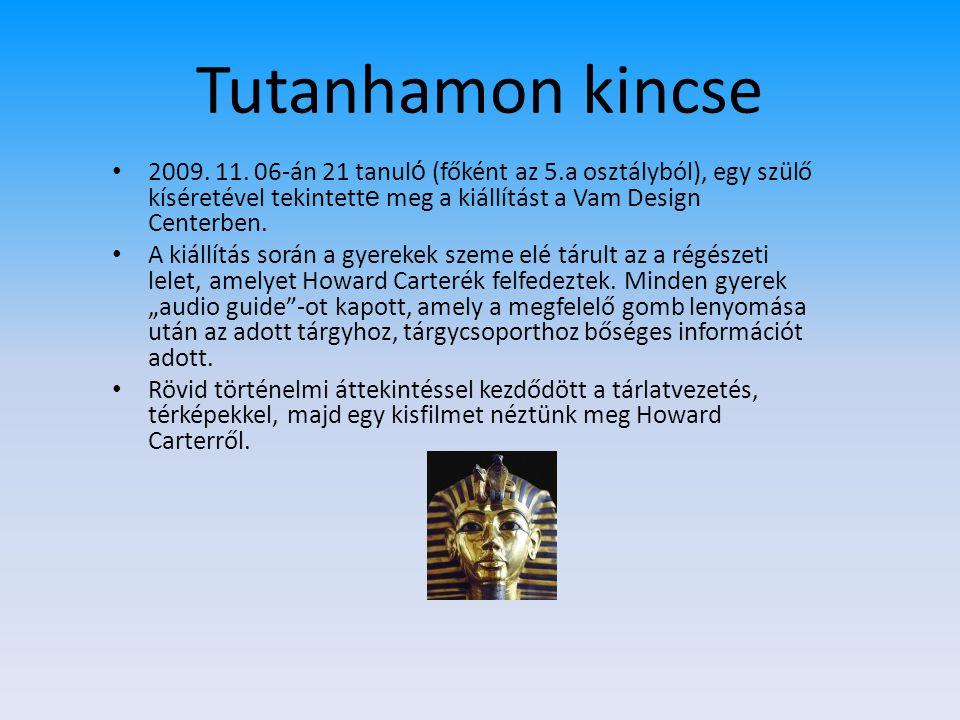 Tutanhamon kincse 2009. 11. 06-án 21 tanuló (főként az 5.a osztályból), egy szülő kíséretével tekintette meg a kiállítást a Vam Design Centerben.