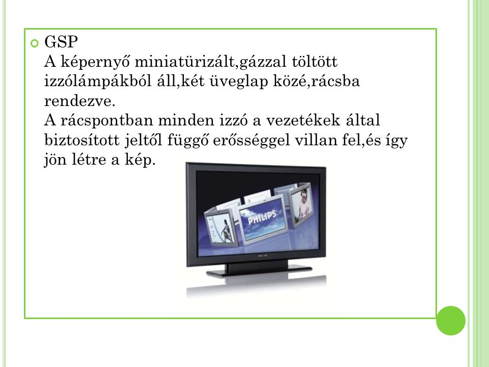 GSP A képernyő miniatürizált,gázzal töltött izzólámpákból áll,két üveglap közé,rácsba rendezve.