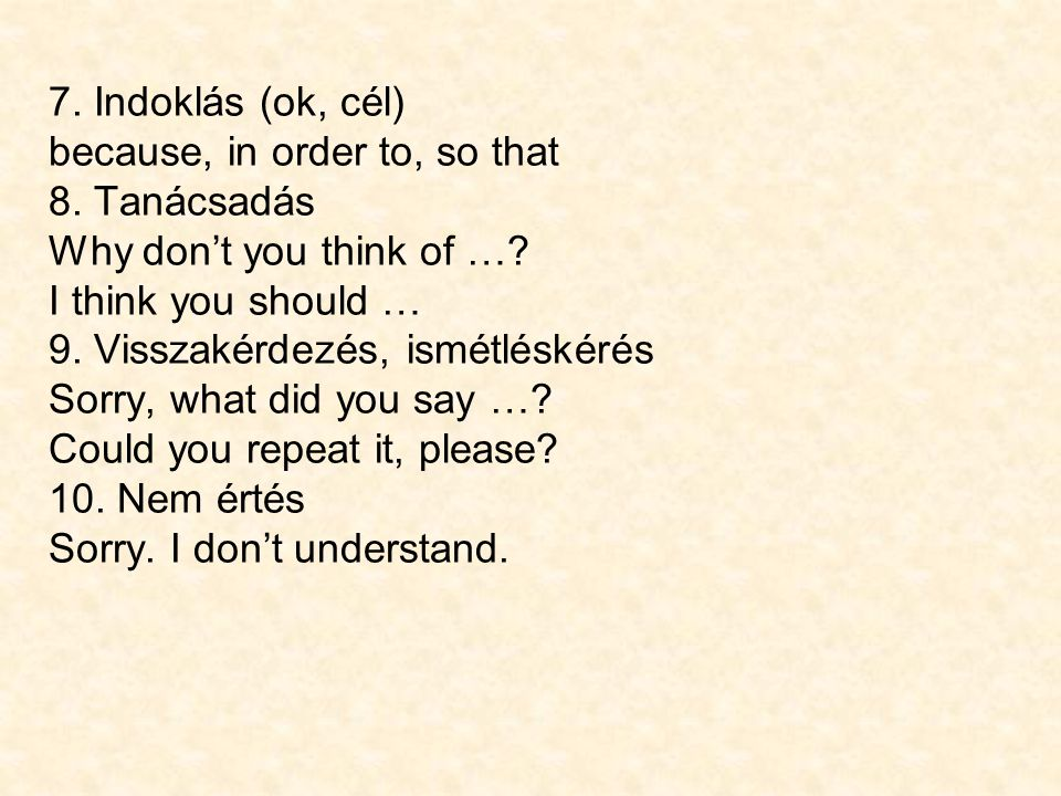 7. Indoklás (ok, cél) because, in order to, so that. 8. Tanácsadás. Why don't you think of … I think you should …