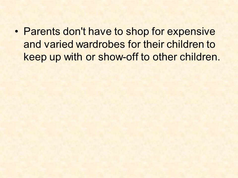 Parents don t have to shop for expensive and varied wardrobes for their children to keep up with or show-off to other children.