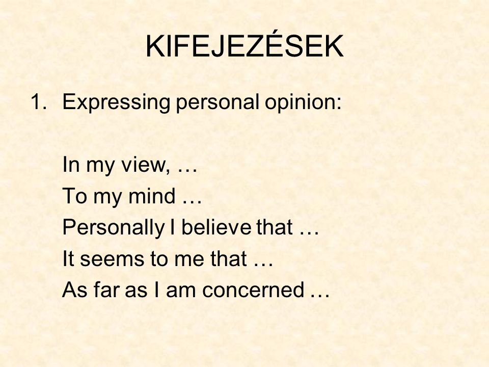 KIFEJEZÉSEK Expressing personal opinion: In my view, … To my mind …