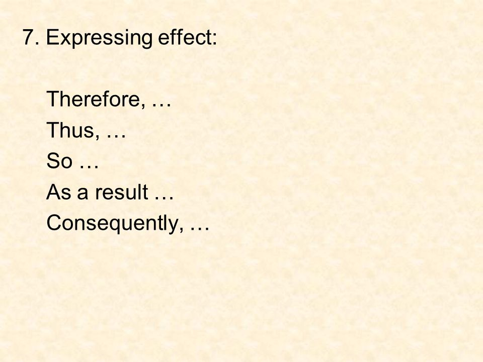 7. Expressing effect: Therefore, … Thus, … So … As a result … Consequently, …