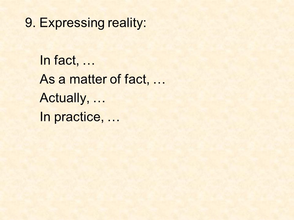 9. Expressing reality: In fact, … As a matter of fact, … Actually, … In practice, …