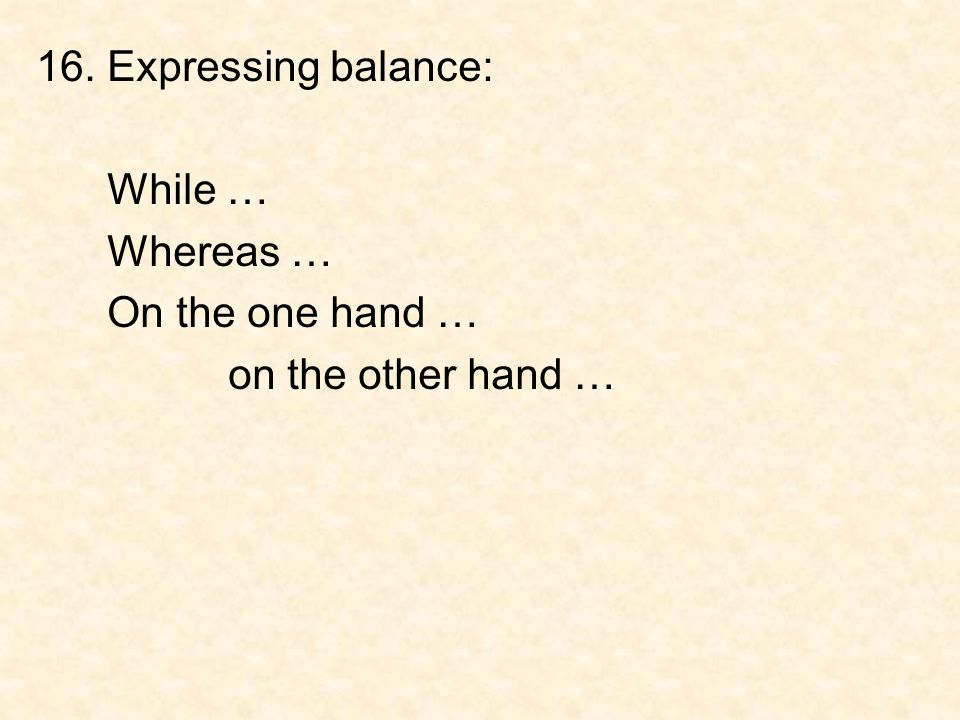 16. Expressing balance: While … Whereas … On the one hand … on the other hand …