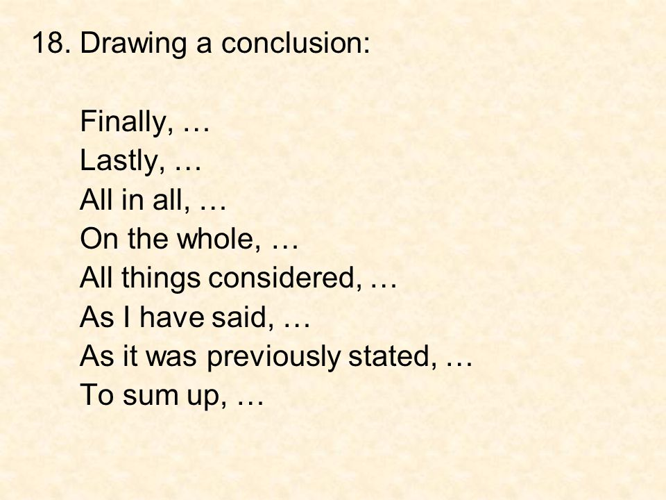 18. Drawing a conclusion: Finally, … Lastly, … All in all, … On the whole, … All things considered, …