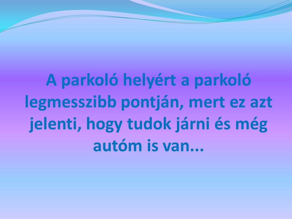 A parkoló helyért a parkoló legmesszibb pontján, mert ez azt jelenti, hogy tudok járni és még autóm is van...