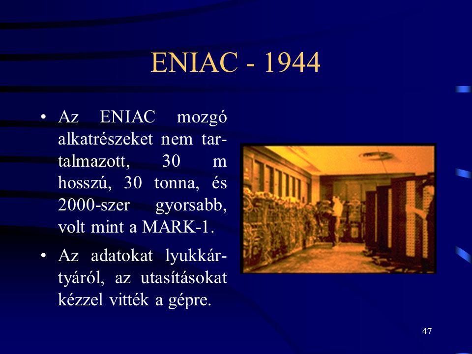 ENIAC - 1944 Az ENIAC mozgó alkatrészeket nem tar- talmazott, 30 m hosszú, 30 tonna, és 2000-szer gyorsabb, volt mint a MARK-1.