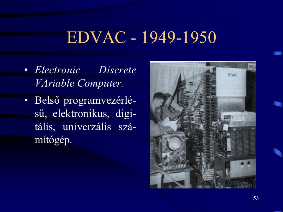EDVAC - 1949-1950 Electronic Discrete VAriable Computer.