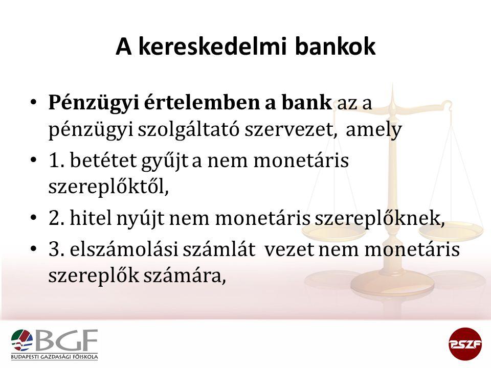 A kereskedelmi bankok Pénzügyi értelemben a bank az a pénzügyi szolgáltató szervezet, amely. 1. betétet gyűjt a nem monetáris szereplőktől,