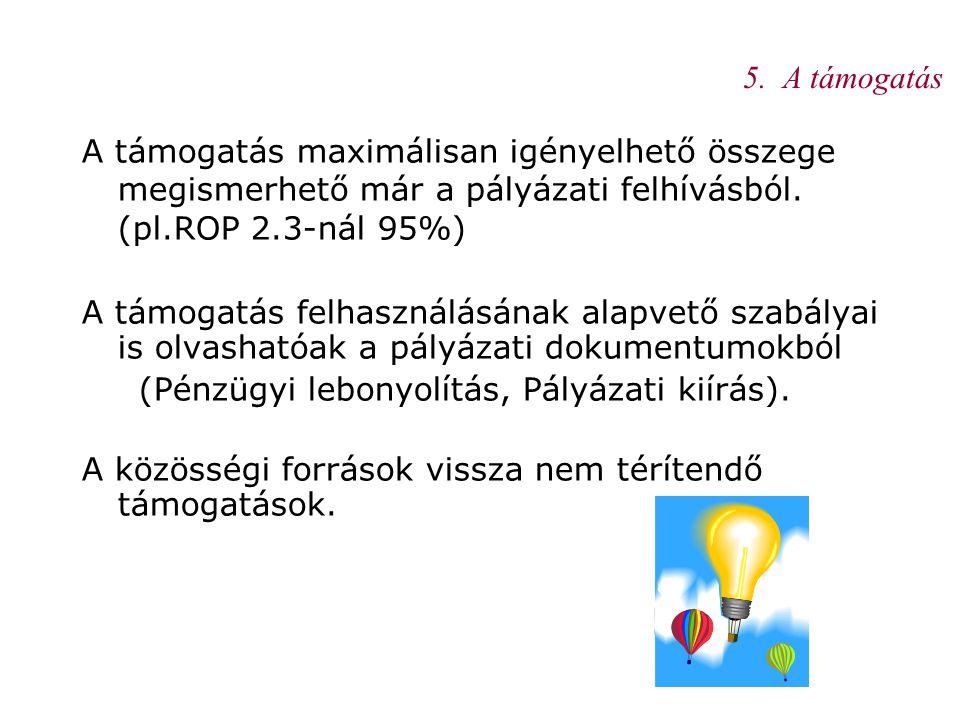 5. A támogatás A támogatás maximálisan igényelhető összege megismerhető már a pályázati felhívásból. (pl.ROP 2.3-nál 95%)