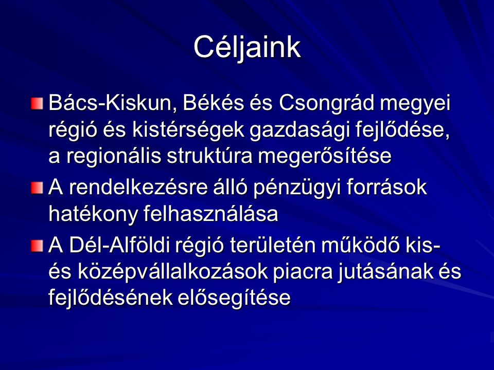 Céljaink Bács-Kiskun, Békés és Csongrád megyei régió és kistérségek gazdasági fejlődése, a regionális struktúra megerősítése.