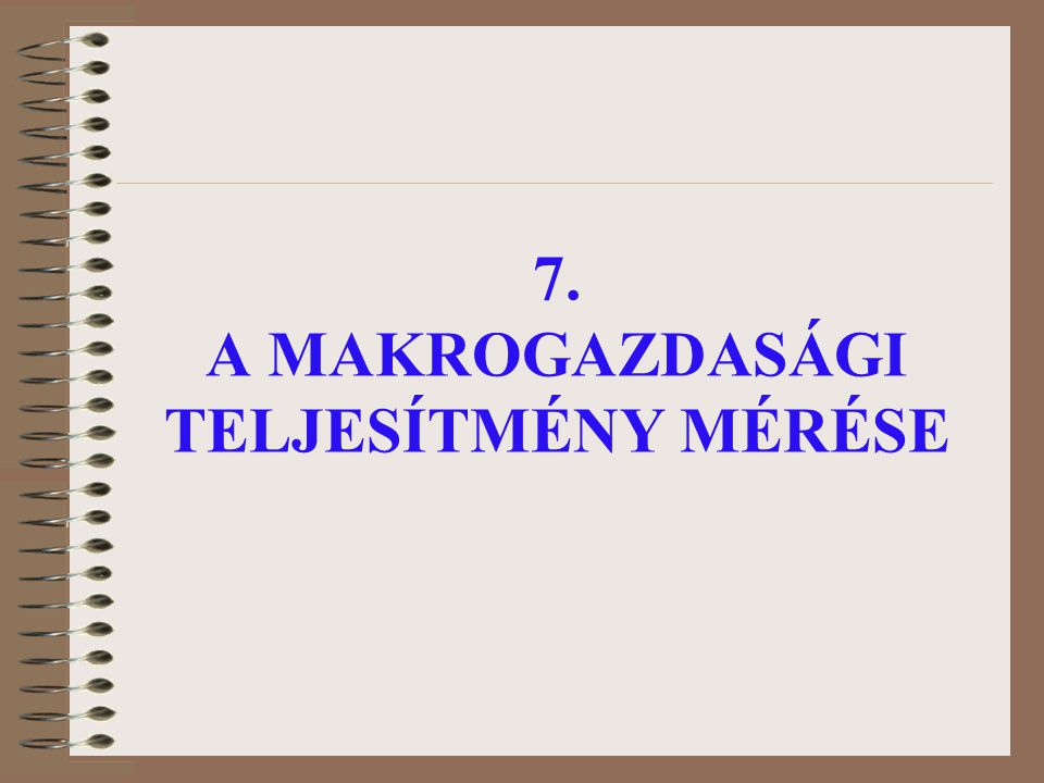 7. A MAKROGAZDASÁGI TELJESÍTMÉNY MÉRÉSE
