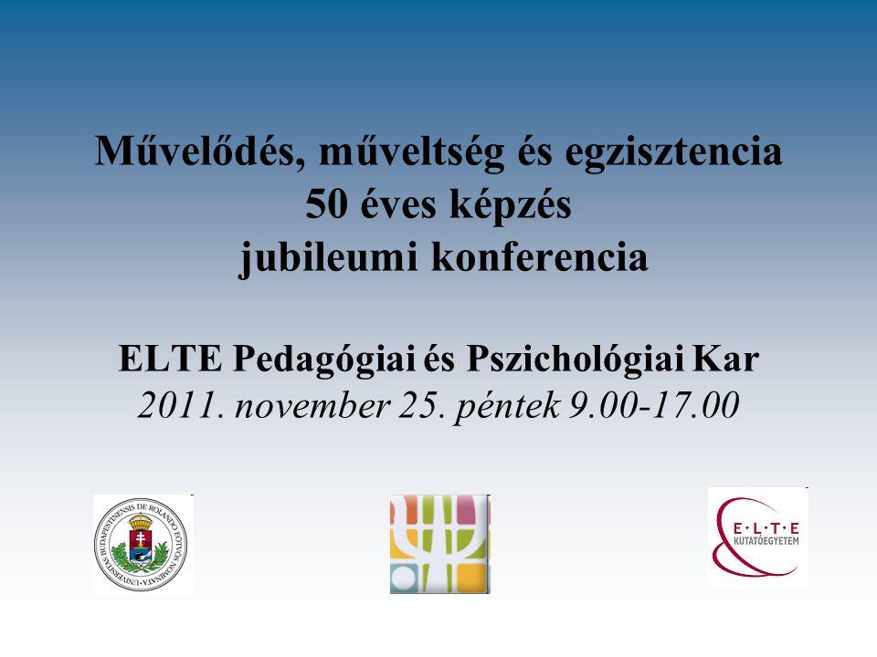 Művelődés, műveltség és egzisztencia 50 éves képzés jubileumi konferencia ELTE Pedagógiai és Pszichológiai Kar 2011.