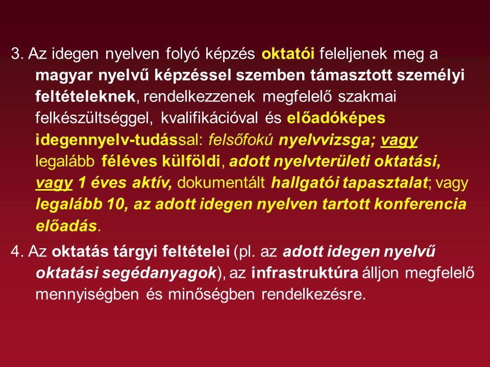 3. Az idegen nyelven folyó képzés oktatói feleljenek meg a magyar nyelvű képzéssel szemben támasztott személyi feltételeknek, rendelkezzenek megfelelő szakmai felkészültséggel, kvalifikációval és előadóképes idegennyelv-tudással: felsőfokú nyelvvizsga; vagy legalább féléves külföldi, adott nyelvterületi oktatási, vagy 1 éves aktív, dokumentált hallgatói tapasztalat; vagy legalább 10, az adott idegen nyelven tartott konferencia előadás.