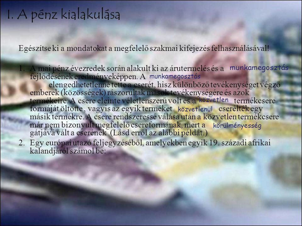I. A pénz kialakulása Egészítse ki a mondatokat a megfelelő szakmai kifejezés felhasználásával!