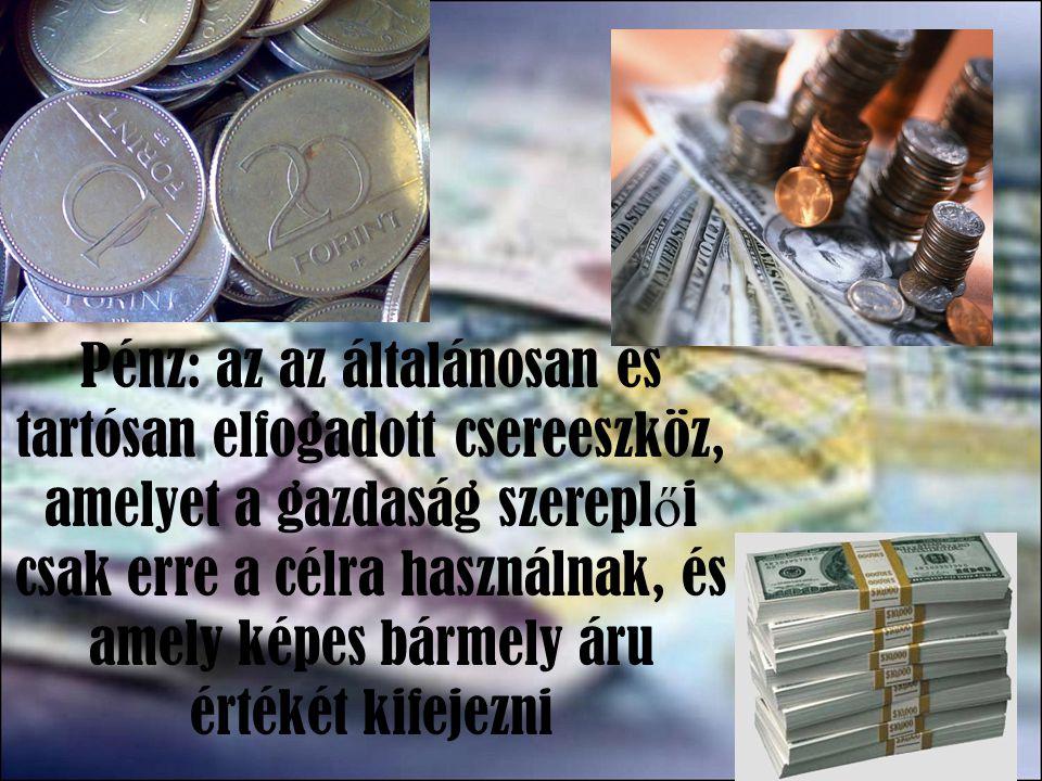 Pénz: az az általánosan és tartósan elfogadott csereeszköz, amelyet a gazdaság szereplői csak erre a célra használnak, és amely képes bármely áru értékét kifejezni