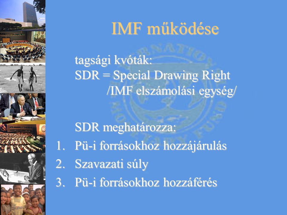 IMF működése tagsági kvóták: SDR = Special Drawing Right /IMF elszámolási egység/ SDR meghatározza: