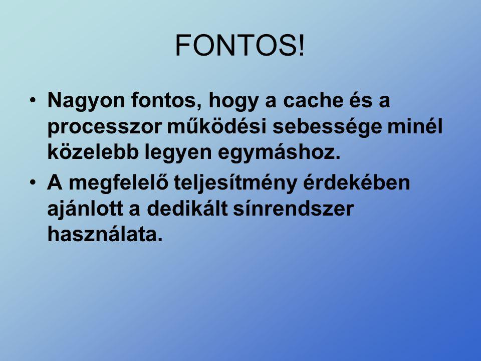 FONTOS! Nagyon fontos, hogy a cache és a processzor működési sebessége minél közelebb legyen egymáshoz.
