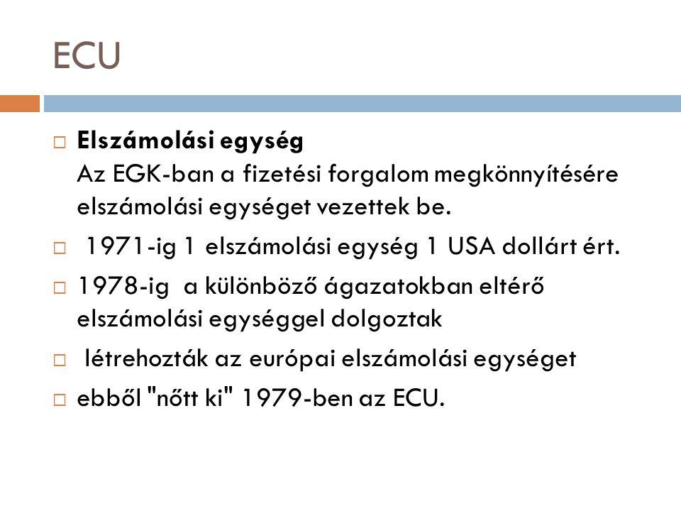 ECU Elszámolási egység Az EGK-ban a fizetési forgalom megkönnyítésére elszámolási egységet vezettek be.
