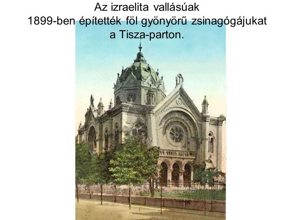 Az izraelita vallásúak 1899-ben építették föl gyönyörű zsinagógájukat a Tisza-parton.