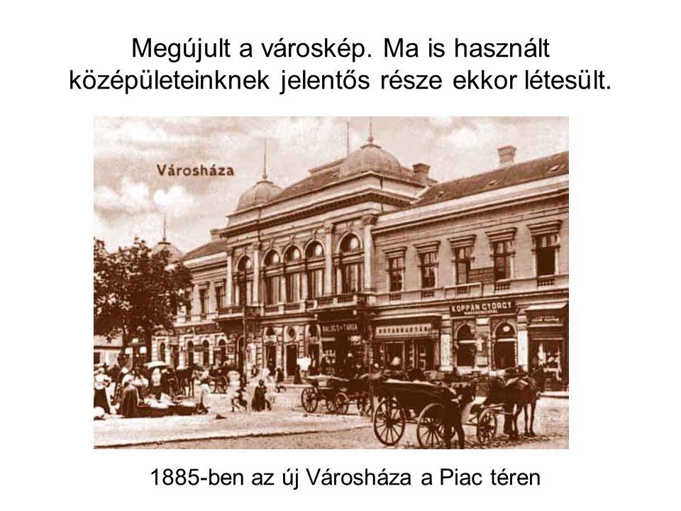 Megújult a városkép. Ma is használt középületeinknek jelentős része ekkor létesült.