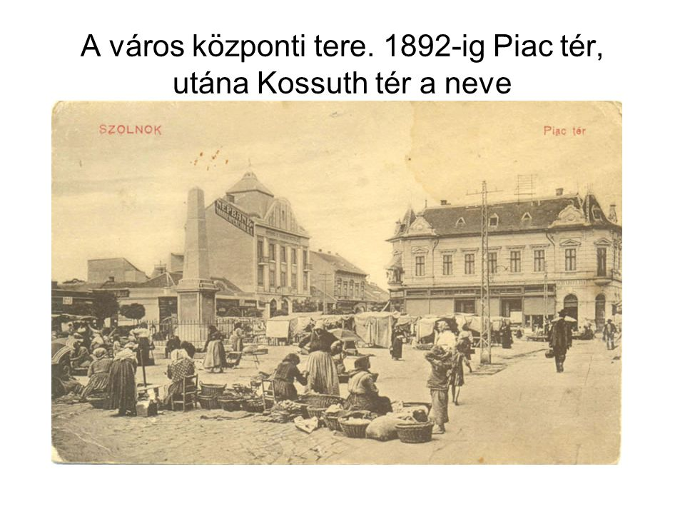 A város központi tere. 1892-ig Piac tér, utána Kossuth tér a neve