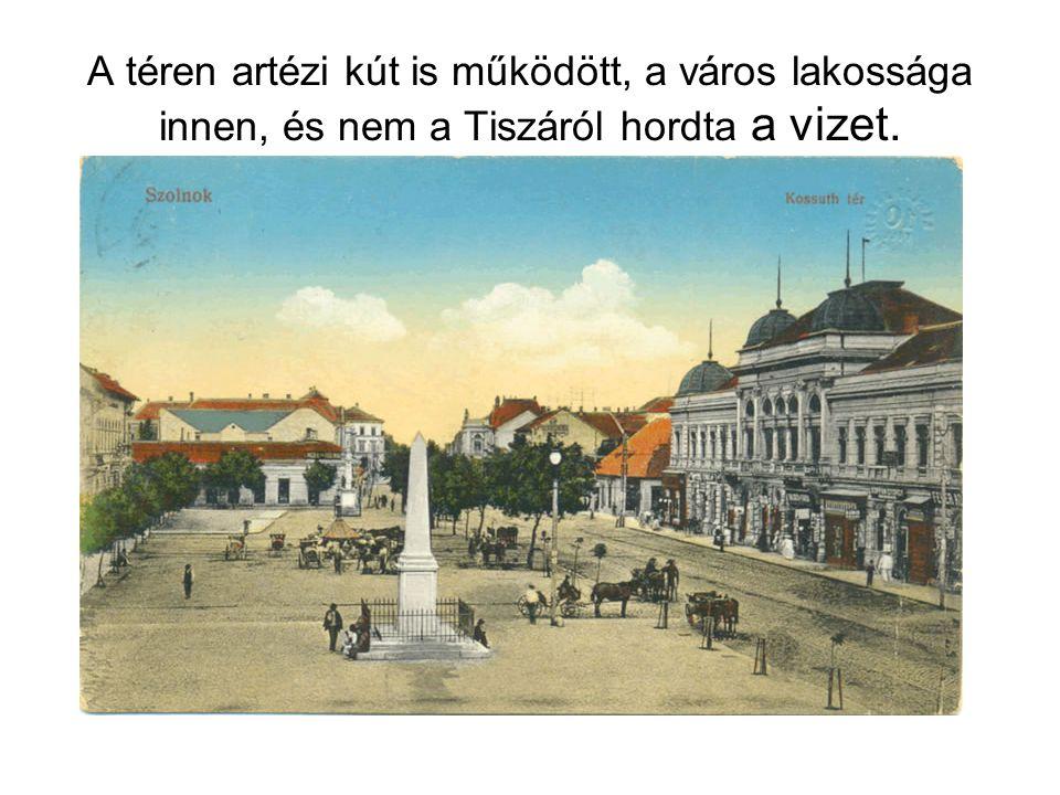 A téren artézi kút is működött, a város lakossága innen, és nem a Tiszáról hordta a vizet.