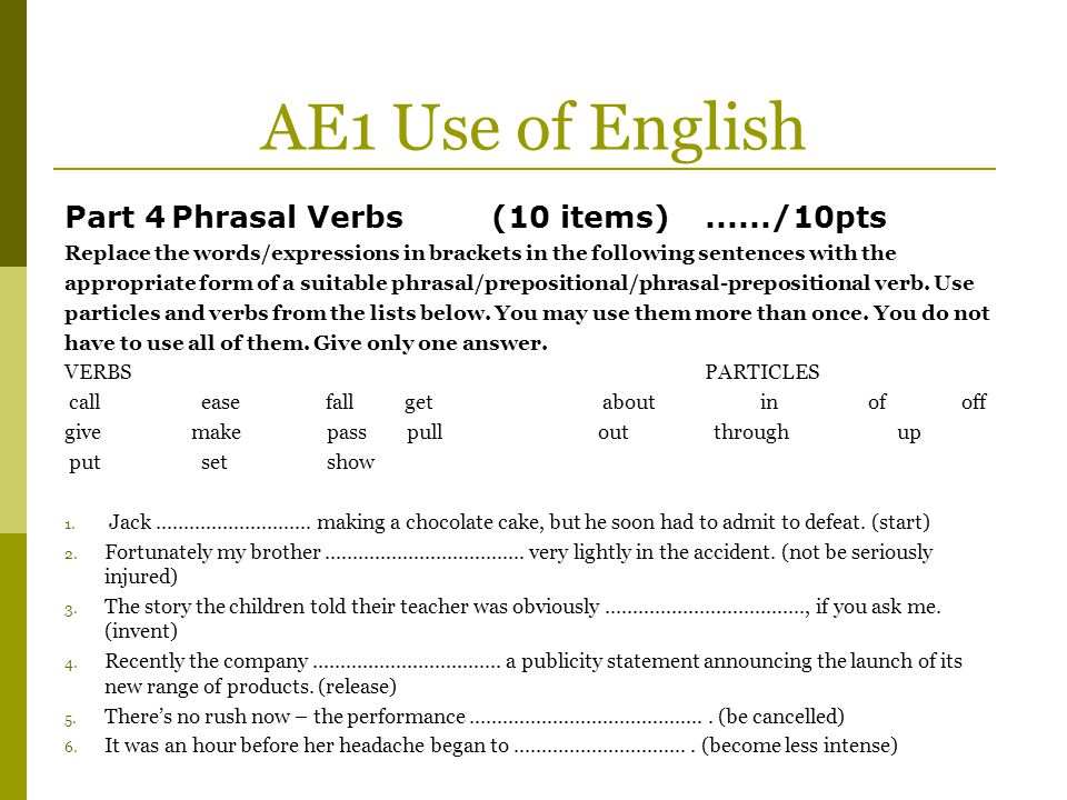 AE1 Use of English Part 4 Phrasal Verbs (10 items) ....../10pts