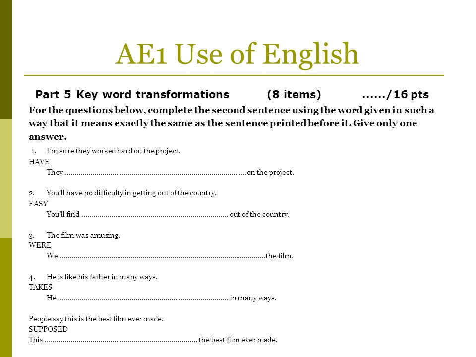 AE1 Use of English Part 5 Key word transformations (8 items) ....../16 pts