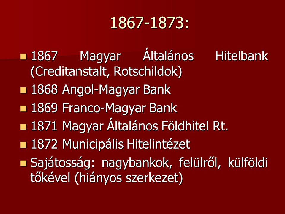 1867-1873: 1867 Magyar Általános Hitelbank (Creditanstalt, Rotschildok) 1868 Angol-Magyar Bank. 1869 Franco-Magyar Bank.