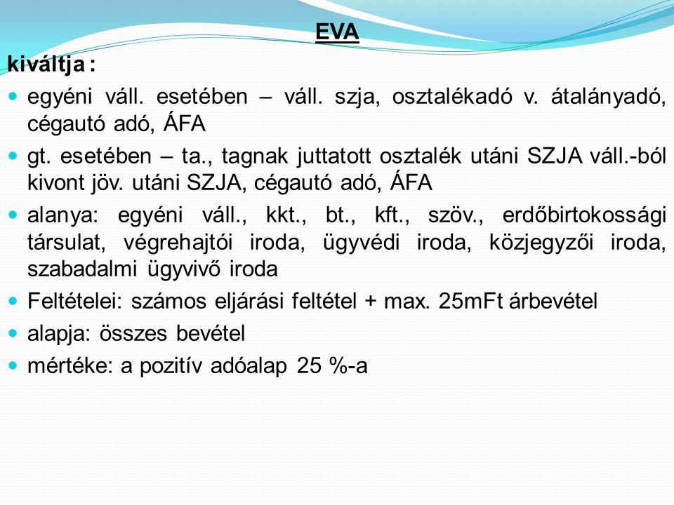 EVA kiváltja : egyéni váll. esetében – váll. szja, osztalékadó v. átalányadó, cégautó adó, ÁFA.