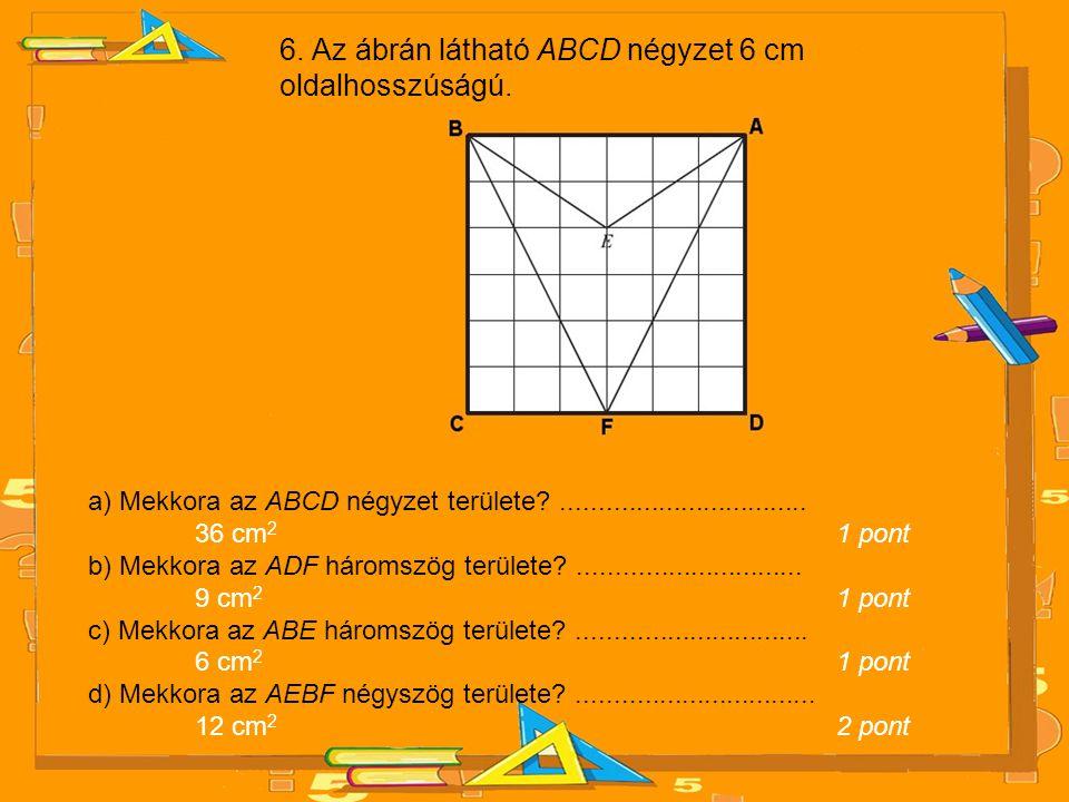 6. Az ábrán látható ABCD négyzet 6 cm oldalhosszúságú.