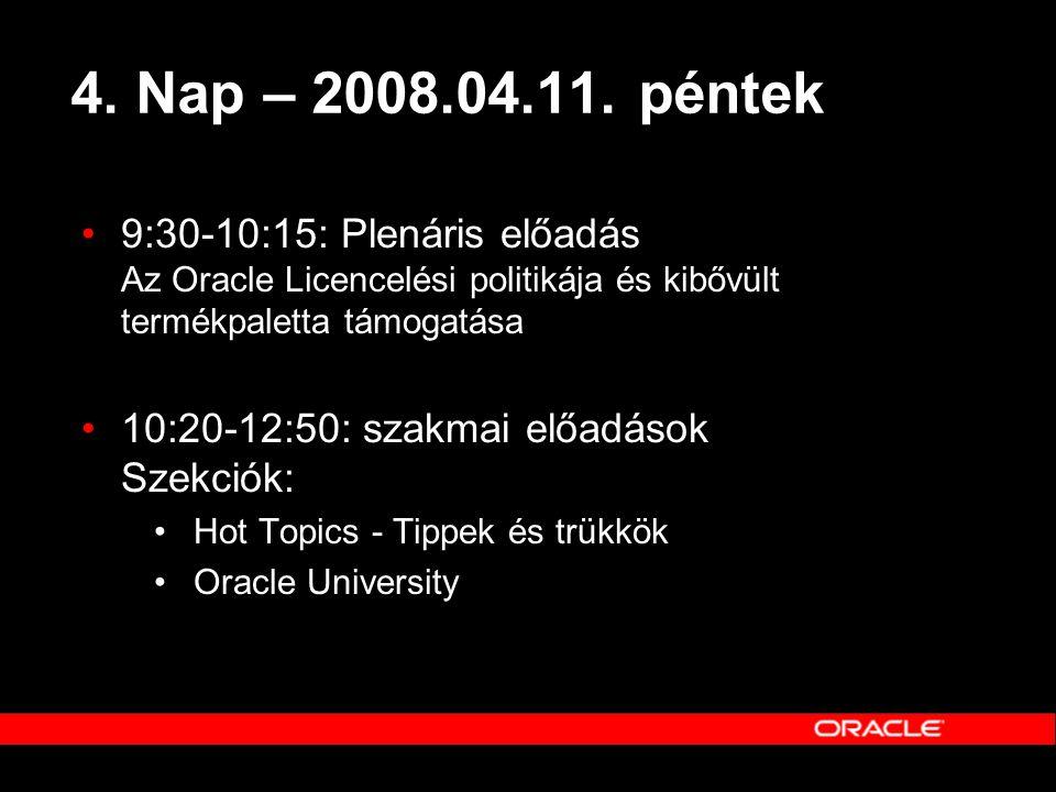 4. Nap – 2008.04.11. péntek 9:30-10:15: Plenáris előadás Az Oracle Licencelési politikája és kibővült termékpaletta támogatása.