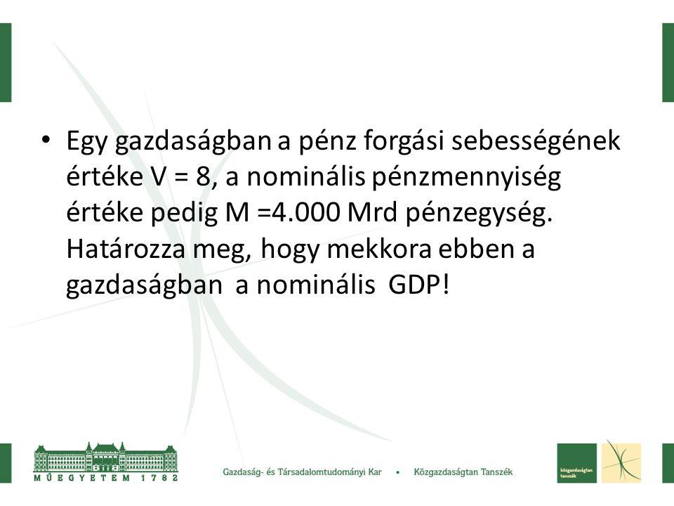 Egy gazdaságban a pénz forgási sebességének értéke V = 8, a nominális pénzmennyiség értéke pedig M =4.000 Mrd pénzegység.