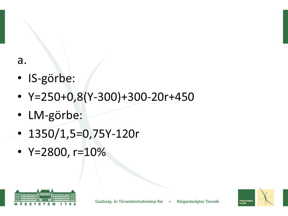 a. IS-görbe: Y=250+0,8(Y-300)+300-20r+450 LM-görbe: 1350/1,5=0,75Y-120r Y=2800, r=10%