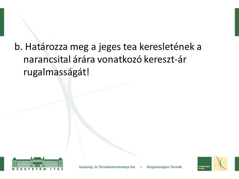b. Határozza meg a jeges tea keresletének a narancsital árára vonatkozó kereszt-ár rugalmasságát!
