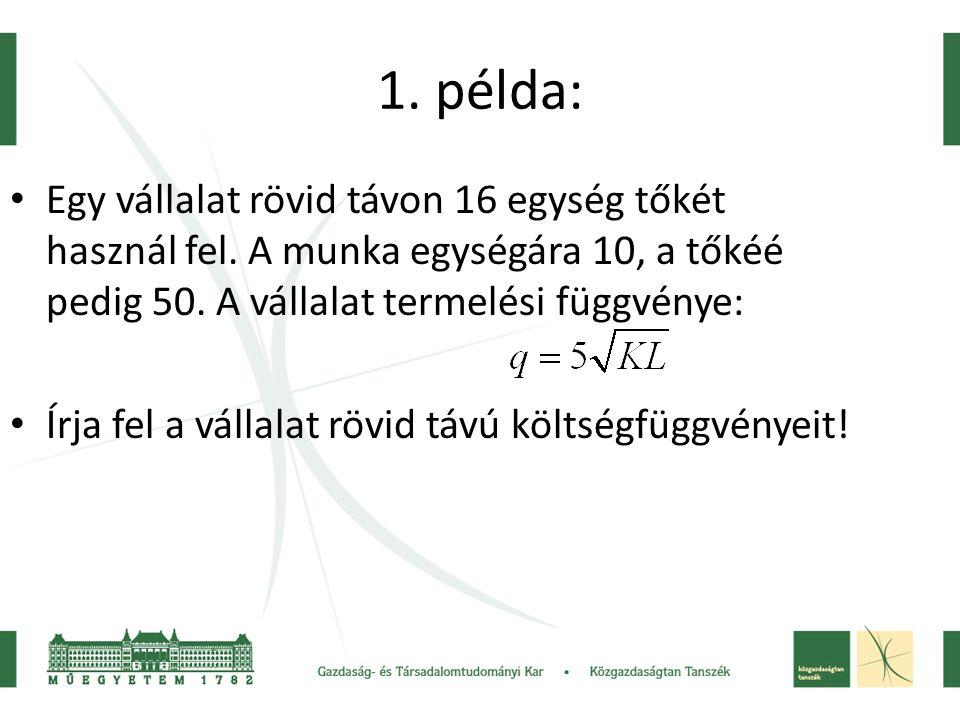 1. példa: Egy vállalat rövid távon 16 egység tőkét használ fel. A munka egységára 10, a tőkéé pedig 50. A vállalat termelési függvénye: