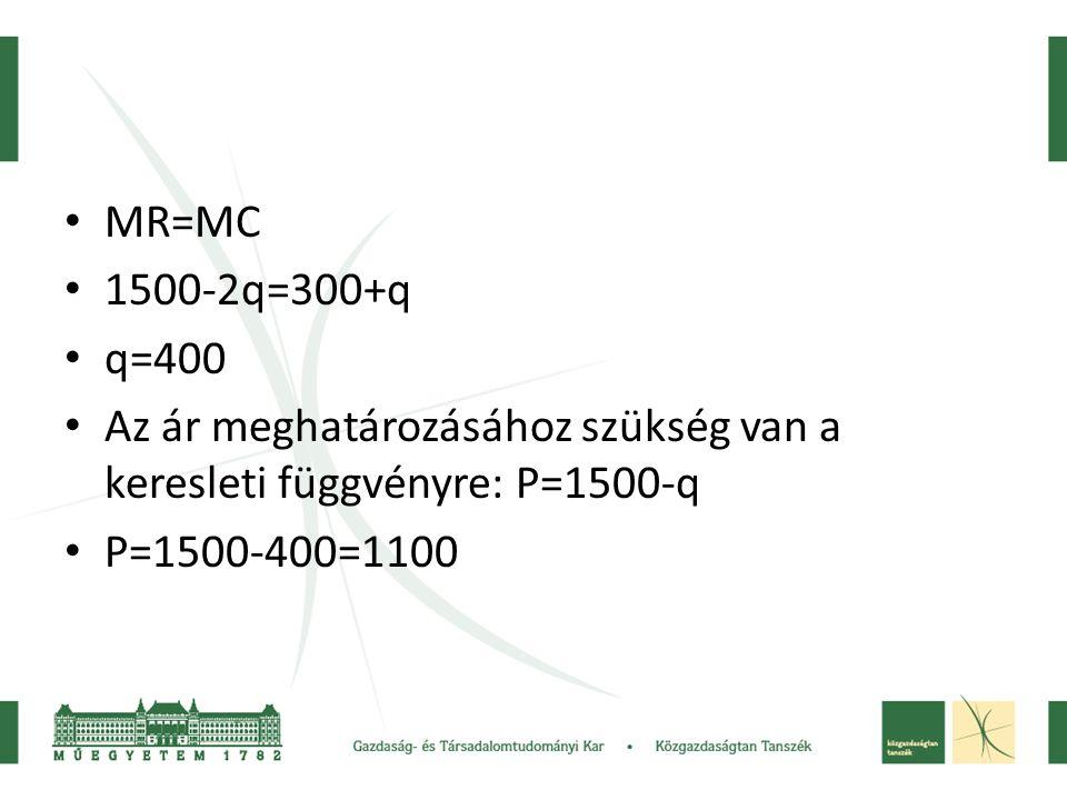 MR=MC 1500-2q=300+q. q=400. Az ár meghatározásához szükség van a keresleti függvényre: P=1500-q.