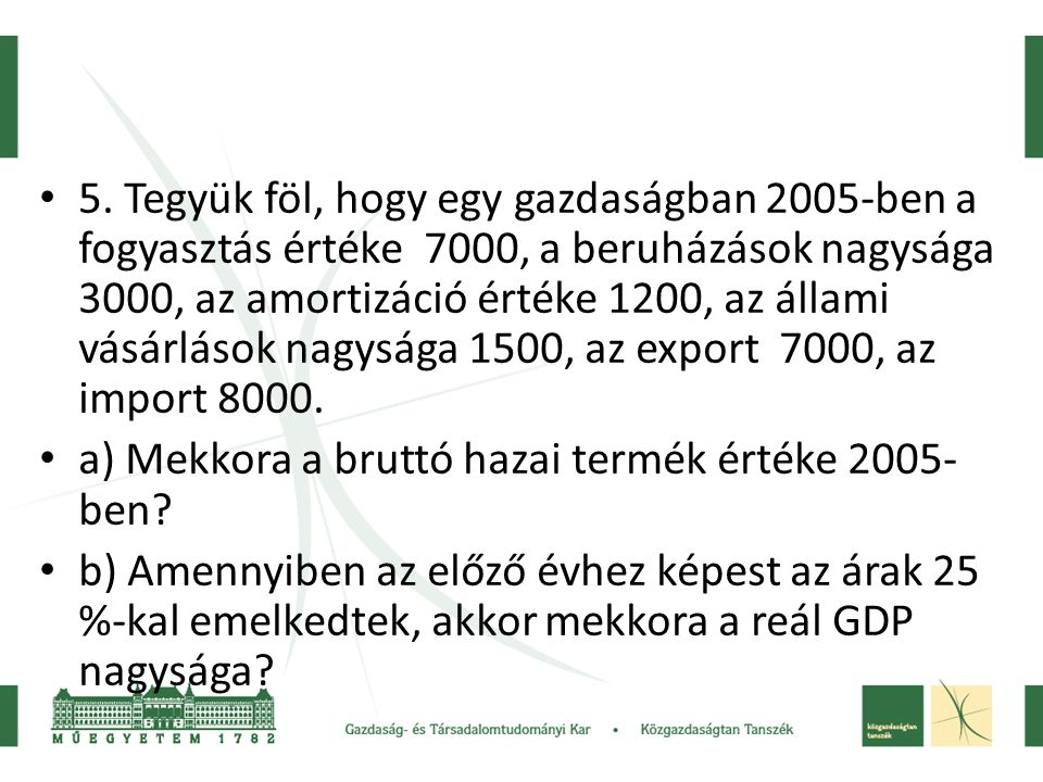 5. Tegyük föl, hogy egy gazdaságban 2005-ben a fogyasztás értéke 7000, a beruházások nagysága 3000, az amortizáció értéke 1200, az állami vásárlások nagysága 1500, az export 7000, az import 8000.