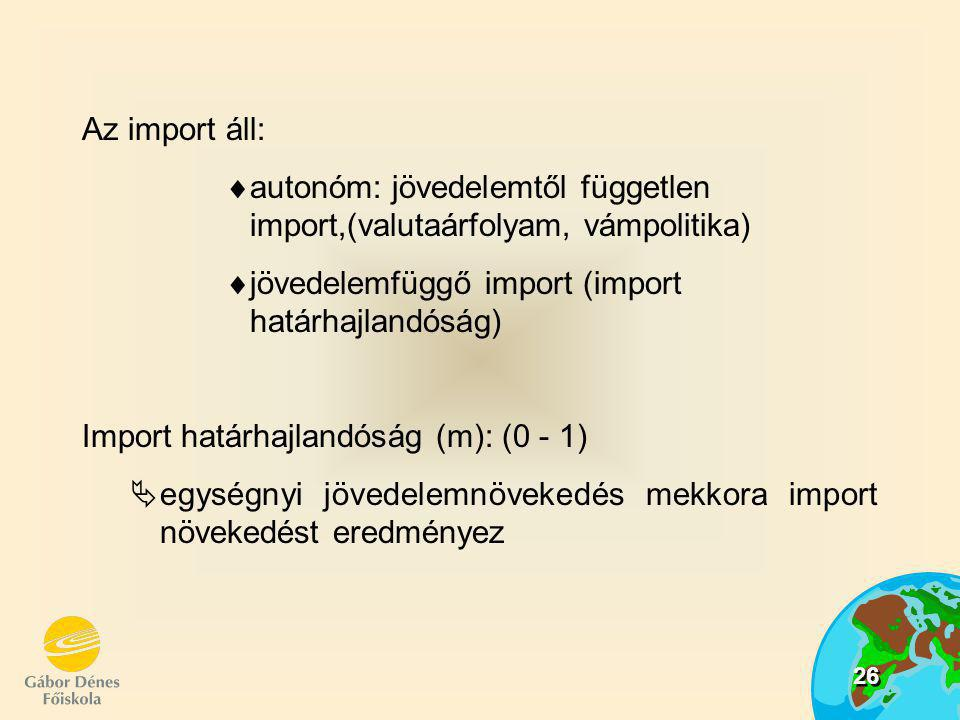 Az import áll: autonóm: jövedelemtől független import,(valutaárfolyam, vámpolitika) jövedelemfüggő import (import határhajlandóság)
