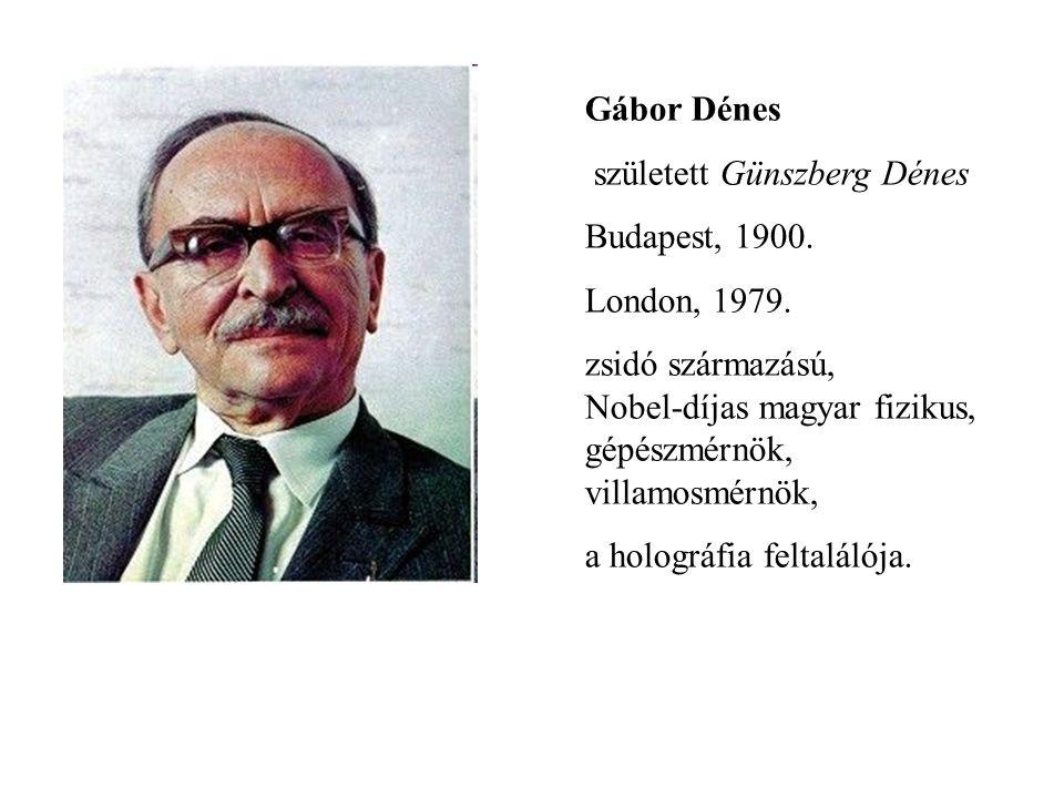Gábor Dénes született Günszberg Dénes. Budapest, 1900. London, 1979. zsidó származású, Nobel-díjas magyar fizikus, gépészmérnök, villamosmérnök,