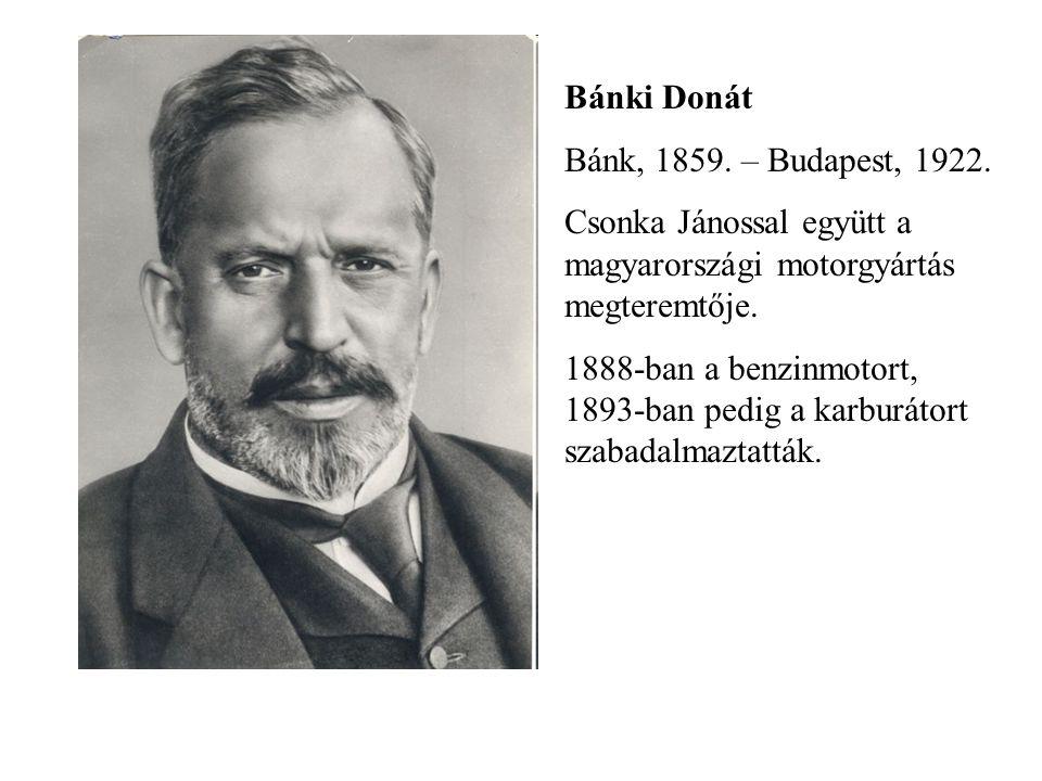 Bánki Donát Bánk, 1859. – Budapest, 1922. Csonka Jánossal együtt a magyarországi motorgyártás megteremtője.