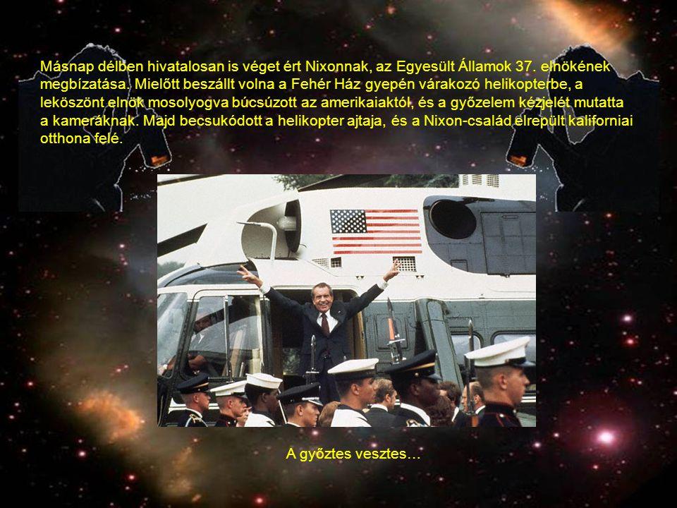 Másnap délben hivatalosan is véget ért Nixonnak, az Egyesült Államok 37. elnökének megbízatása. Mielőtt beszállt volna a Fehér Ház gyepén várakozó helikopterbe, a leköszönt elnök mosolyogva búcsúzott az amerikaiaktól, és a győzelem kézjelét mutatta a kameráknak. Majd becsukódott a helikopter ajtaja, és a Nixon-család elrepült kaliforniai otthona felé.