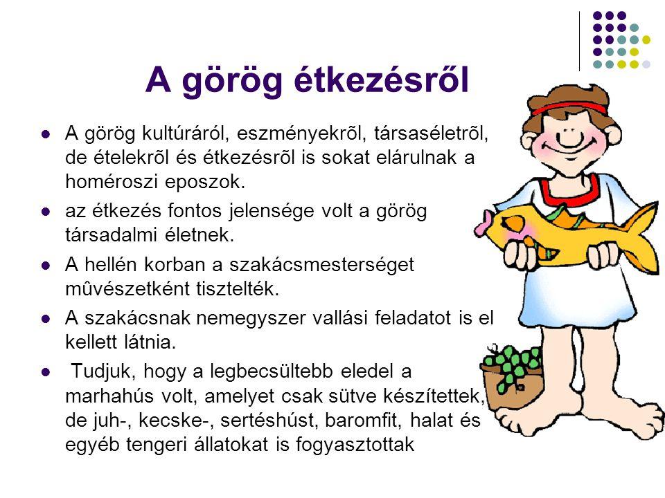 A görög étkezésről A görög kultúráról, eszményekrõl, társaséletrõl, de ételekrõl és étkezésrõl is sokat elárulnak a homéroszi eposzok.