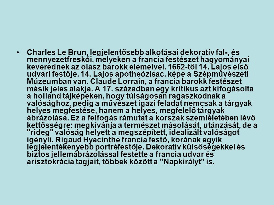 Charles Le Brun, legjelentősebb alkotásai dekoratív fal-, és mennyezetfreskói, melyeken a francia festészet hagyományai keverednek az olasz barokk elemeivel.