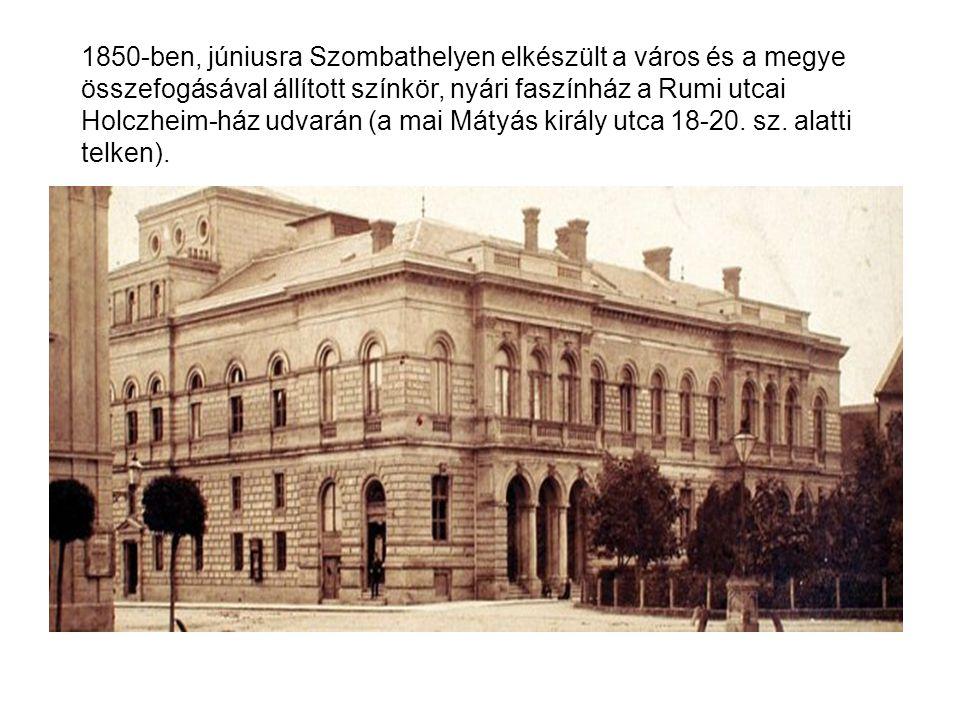 1850-ben, júniusra Szombathelyen elkészült a város és a megye összefogásával állított színkör, nyári faszínház a Rumi utcai Holczheim-ház udvarán (a mai Mátyás király utca 18-20.