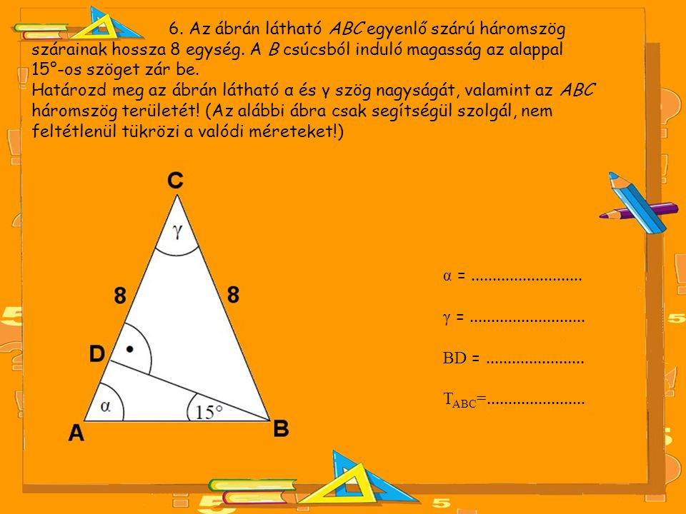 6. Az ábrán látható ABC egyenlő szárú háromszög szárainak hossza 8 egység. A B csúcsból induló magasság az alappal 15°-os szöget zár be.